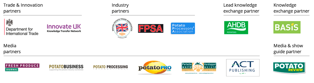 BP2019 Trade and Innovation Partners: Department for International Trade, Innovate UK. Industry Partners: British Potato Trade Association, FPSA, Potato Processors Association, BASIS. Lead Knowledeg Exchange Partner: AHDB Potatos. Media Partners: Fresh Produce Journal, Potato Business, Potato Processing, Potato Pro, Potato World, ACT Publishing. Media and Show Guide Partner: Potato Review